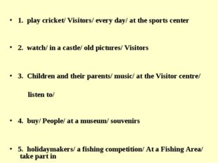 1. play cricket/ Visitors/ every day/ at the sports center 2. watch/ in a ca