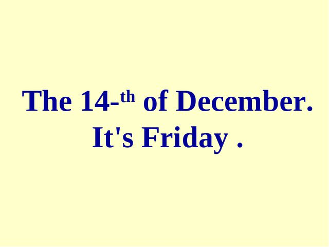 The 14-th of December. It's Friday .