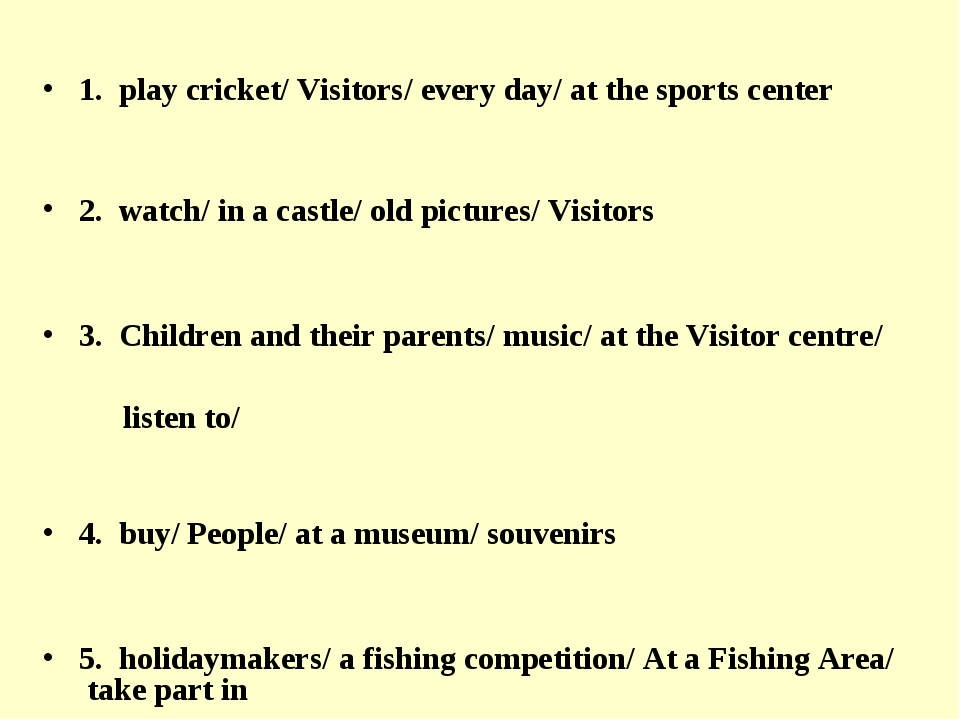 1. play cricket/ Visitors/ every day/ at the sports center 2. watch/ in a ca...
