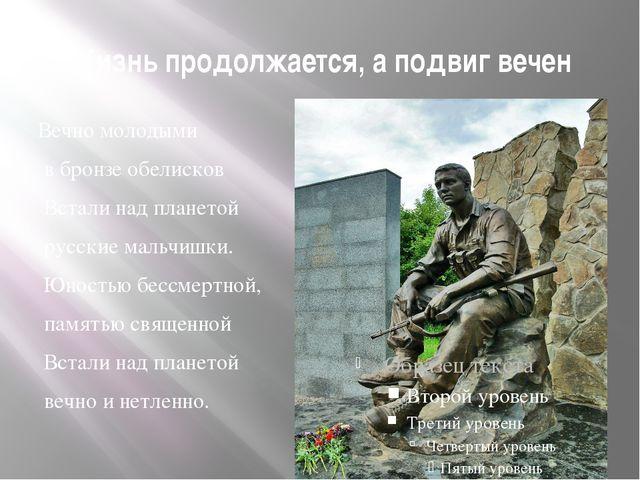 Жизнь продолжается, а подвиг вечен Вечно молодыми в бронзе обелисков Встали н...