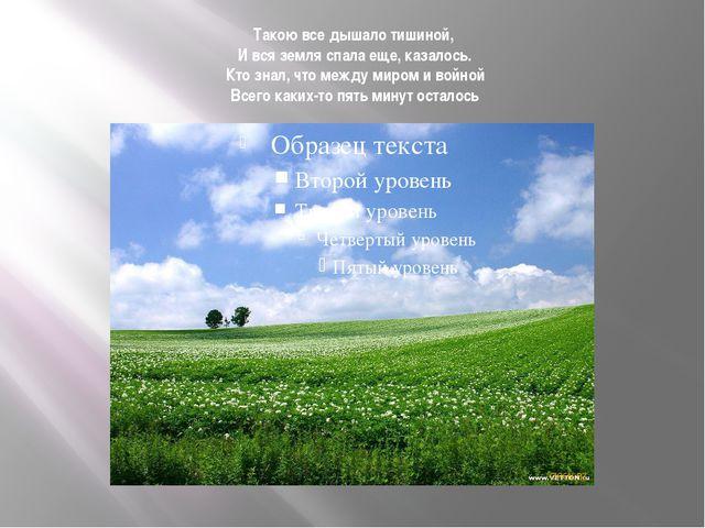 Такою все дышало тишиной, И вся земля спала еще, казалось. Кто знал, что межд...