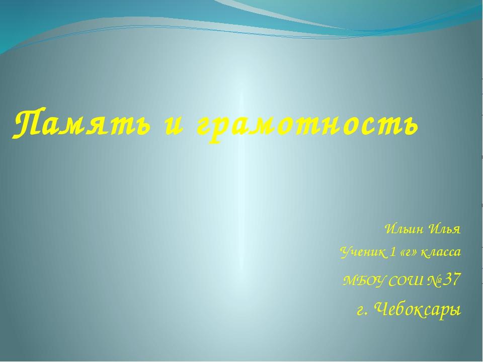 Память и грамотность Ильин Илья Ученик 1 «г» класса МБОУ СОШ № 37 г. Чебоксары