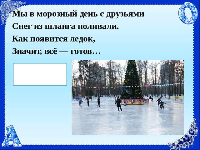Мы в морозный день с друзьями Снег из шланга поливали. Как появится ледок, Зн...