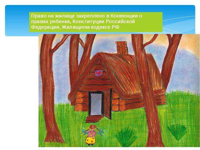 Право на жилище закреплено в Конвенции о правах ребенка, Конституции Российск...