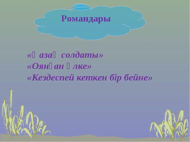 Романдары «Қазақ солдаты» «Оянған өлке» «Кездеспей кеткен бір бейне»