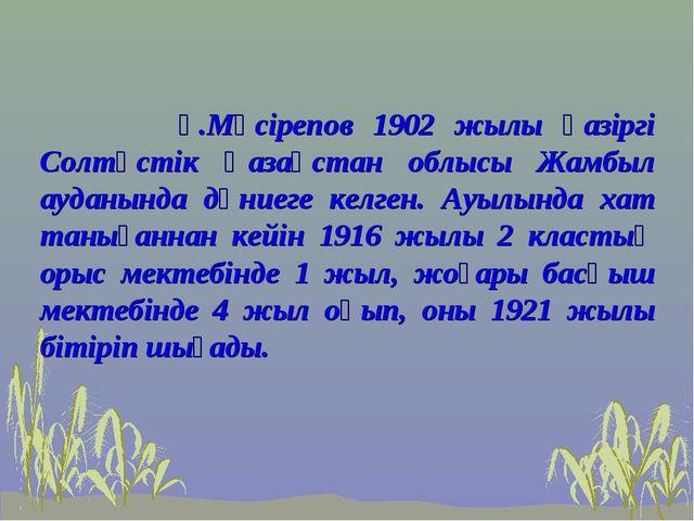 Ғ.Мүсірепов 1902 жылы қазіргі Солтүстік Қазақстан облысы Жамбыл ауданында дү...