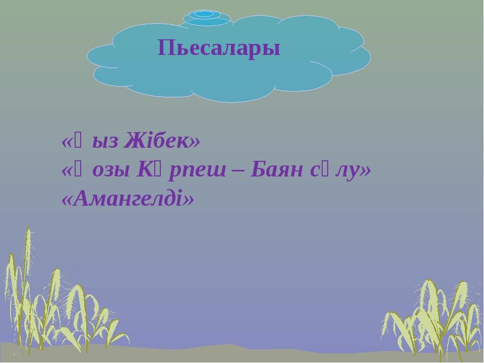 Пьесалары «Қыз Жібек» «Қозы Көрпеш – Баян сұлу» «Амангелді»