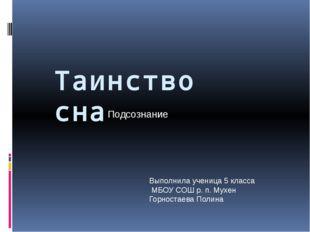 Таинство сна Подсознание Выполнила ученица 5 класса МБОУ СОШ р. п. Мухен Горн