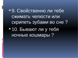 9. Свойственно ли тебе сжимать челюсти или скрипеть зубами во сне ? 10. Быва