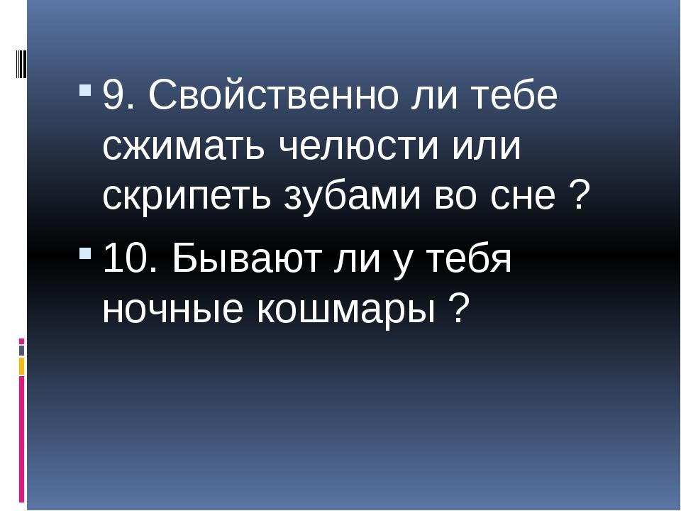 9. Свойственно ли тебе сжимать челюсти или скрипеть зубами во сне ? 10. Быва...