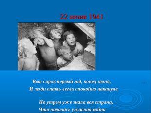 22 июня 1941 Вот сорок первый год, конец июня, И люди спать легли спокойно на