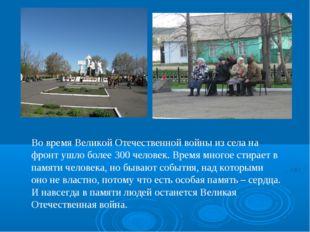 Во время Великой Отечественной войны из села на фронт ушло более 300 человек.