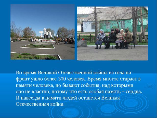 Во время Великой Отечественной войны из села на фронт ушло более 300 человек....