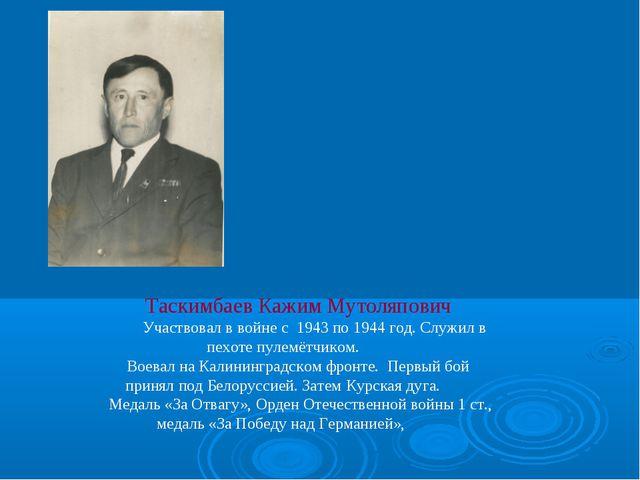 Таскимбаев Кажим Мутоляпович Участвовал в войне с 1943 по 1944 год. Служил в...