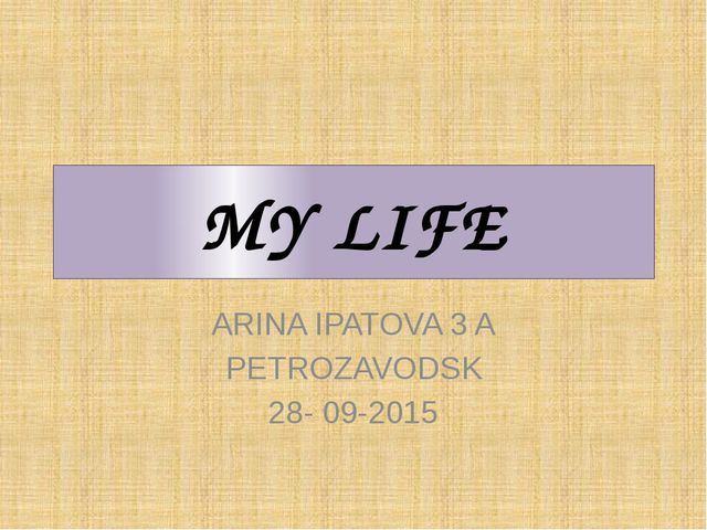MY LIFE ARINA IPATOVA 3 A PETROZAVODSK 28- 09-2015