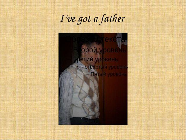 I've got a father