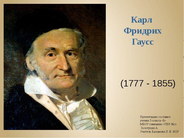 Карл Фридрих Гаусс (1777 - 1855) Презентацию составил: ученик 5 класса «Б» МБ...