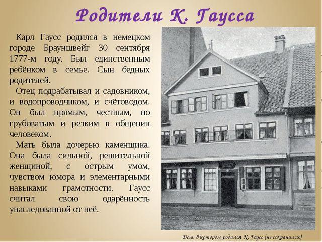 Карл Гаусс родился в немецком городе Брауншвейг 30 сентября 1777-м году. Был...