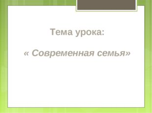 Тема урока: « Современная семья»