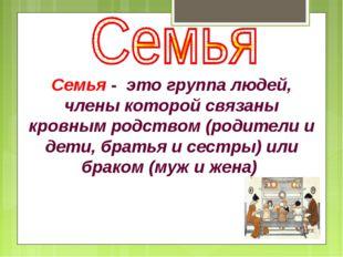 Семья - это группа людей, члены которой связаны кровным родством (родители и