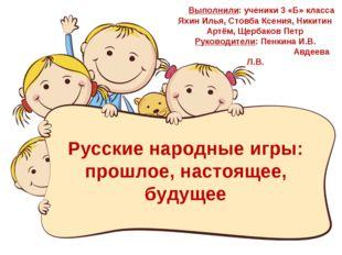 Русские народные игры: прошлое, настоящее, будущее Выполнили: ученики 3 «Б» к