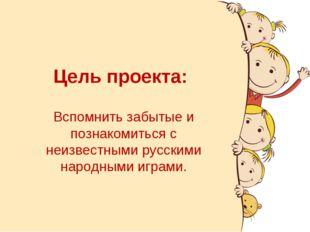 Цель проекта: Вспомнить забытые и познакомиться с неизвестными русскими народ