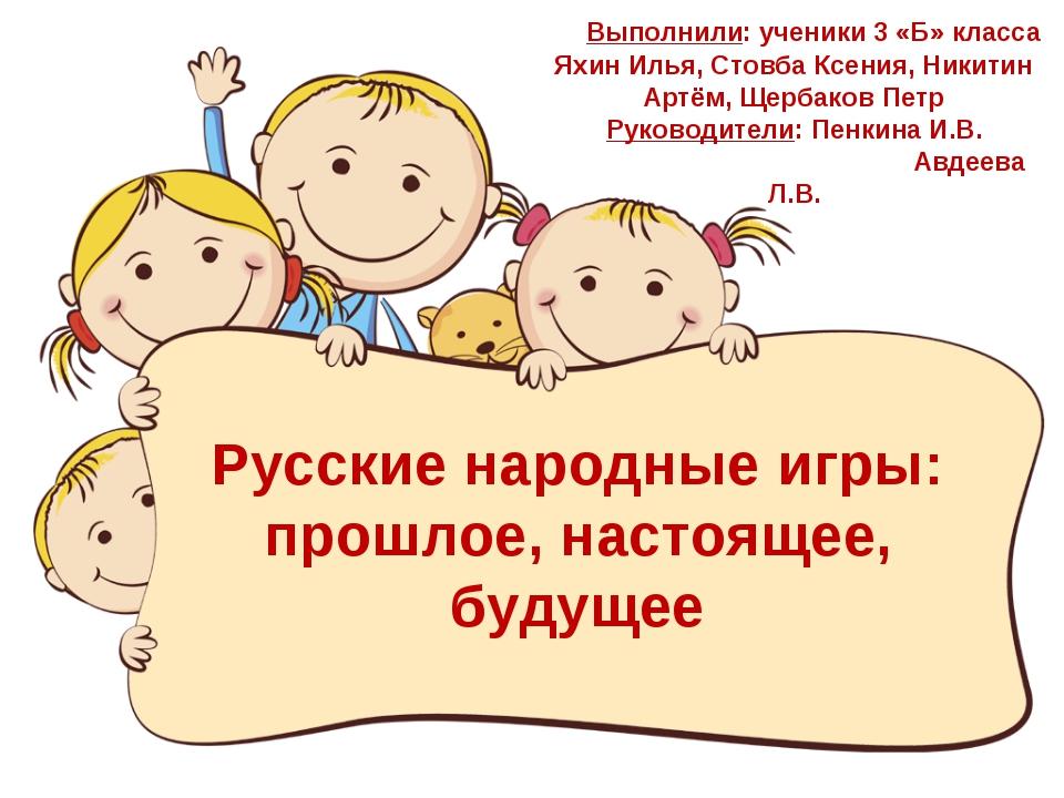 Русские народные игры: прошлое, настоящее, будущее Выполнили: ученики 3 «Б» к...