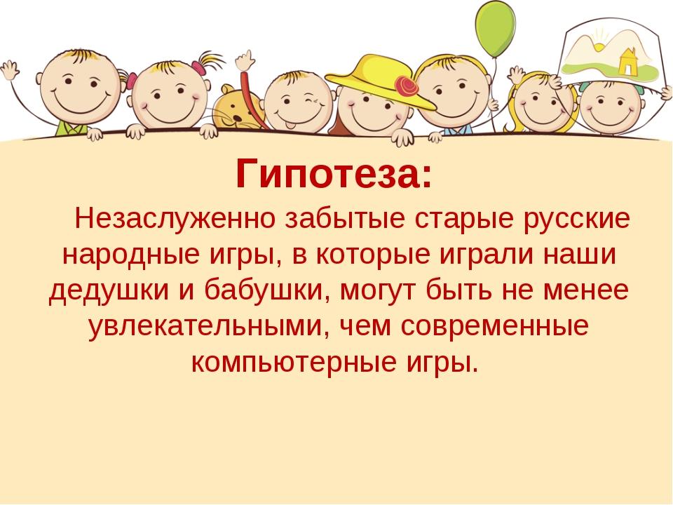 Гипотеза: Незаслуженно забытые старые русские народные игры, в которые играли...