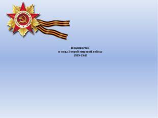 Владивосток в годы Второй мировой войны 1939-1945