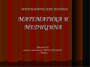 МАТЕМАТИЧЕСКИЕ МОТИВЫ МАТЕМАТИКА И МЕДИЦИНА Жданова Н.П., учитель математики,