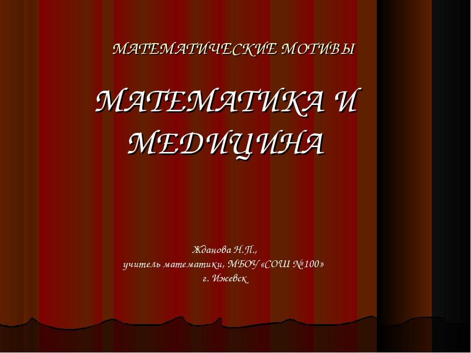 МАТЕМАТИЧЕСКИЕ МОТИВЫ МАТЕМАТИКА И МЕДИЦИНА Жданова Н.П., учитель математики,...