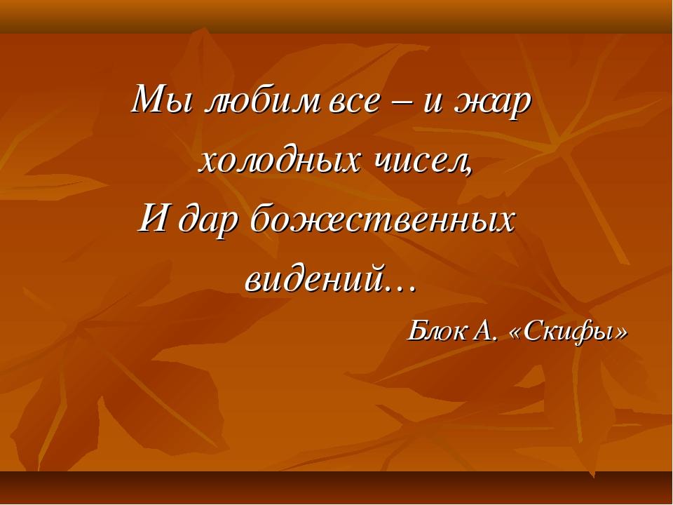 Мы любим все – и жар холодных чисел, И дар божественных видений… Блок А. «Ск...