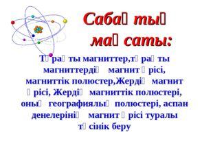 Сабақтың мақсаты: Тұрақты магниттер,тұрақты магниттердің магнит өрісі, магнит