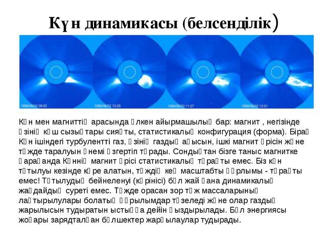 Күн динамикасы (белсенділік) Күн мен магниттің арасында үлкен айырмашылық бар...