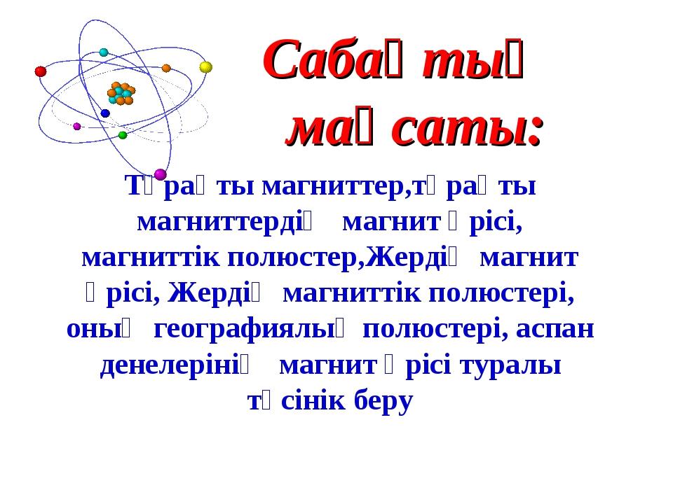 Сабақтың мақсаты: Тұрақты магниттер,тұрақты магниттердің магнит өрісі, магнит...