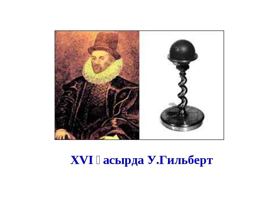 XVІ ғасырда У.Гильберт