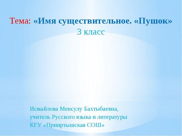 Исмайлова Менсулу Бахтыбаевна, учитель Русского языка и литературы КГУ «Приир...