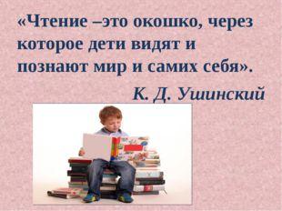 «Чтение –это окошко, через которое дети видят и познают мир и самих себя». К.