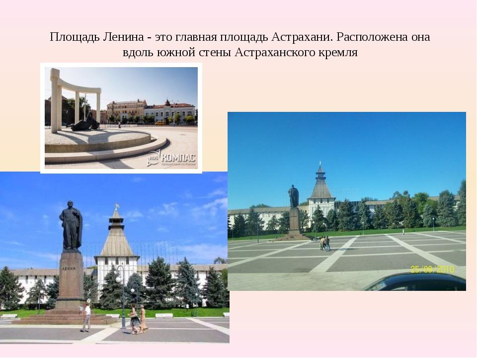 Площадь Ленина - это главная площадь Астрахани. Расположена она вдоль южной...
