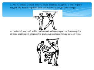 3. Аяқты алшақ қойып, таяқты кеуде алдында көлденең ұстап тұрып: кеудені бір