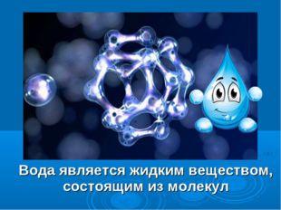 Вода является жидким веществом, состоящим из молекул