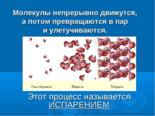 Молекулы непрерывно движутся, а потом превращаются в пар и улетучиваются. Это