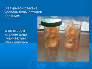 В закрытом стакане уровень воды остался прежним; а во втором стакане вода зна