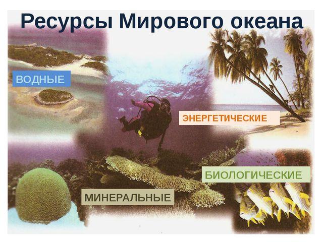 Ресурсы Мирового океана ВОДНЫЕ БИОЛОГИЧЕСКИЕ ЭНЕРГЕТИЧЕСКИЕ МИНЕРАЛЬНЫЕ
