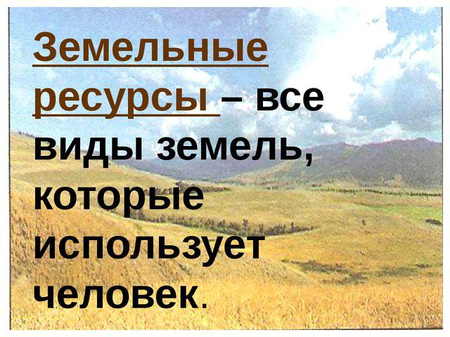 Земельные ресурсы – все виды земель, которые использует человек.