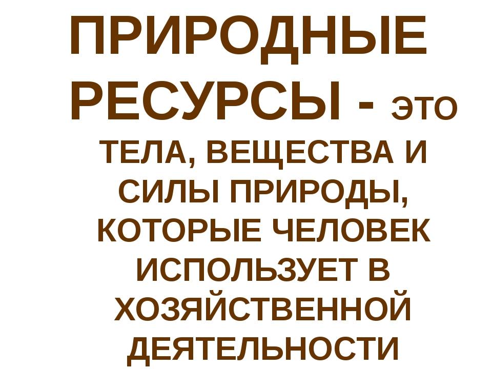 ПРИРОДНЫЕ РЕСУРСЫ - ЭТО ТЕЛА, ВЕЩЕСТВА И СИЛЫ ПРИРОДЫ, КОТОРЫЕ ЧЕЛОВЕК ИСПОЛЬ...