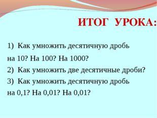 ИТОГ УРОКА: 1) Как умножить десятичную дробь на 10? На 100? На 1000? 2) Как у