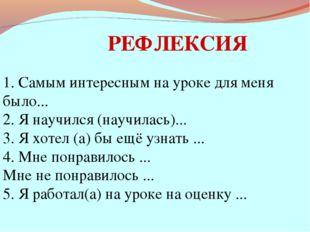 РЕФЛЕКСИЯ 1. Самым интересным на уроке для меня было... 2. Я научился (научил