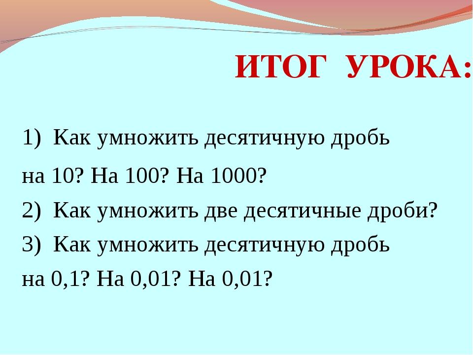 ИТОГ УРОКА: 1) Как умножить десятичную дробь на 10? На 100? На 1000? 2) Как у...
