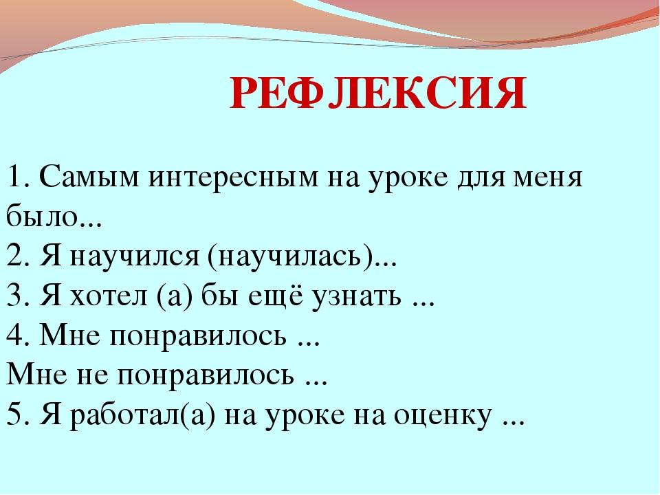 РЕФЛЕКСИЯ 1. Самым интересным на уроке для меня было... 2. Я научился (научил...